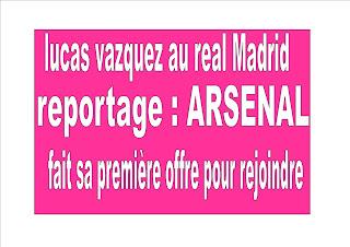 reportage : ARSENAL fait sa première offre pour rejoindre  lucas vazquez au real Madrid