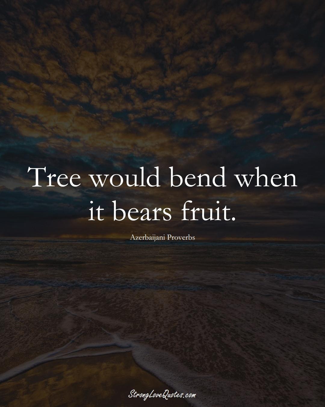 Tree would bend when it bears fruit. (Azerbaijani Sayings);  #AsianSayings