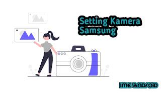Cara Setting Maksimalkan Kamera Samsung Hasil DSLR