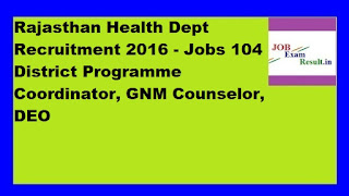 Rajasthan Health Dept Recruitment 2016 - Jobs 104 District Programme Coordinator, GNM Counselor, DEO