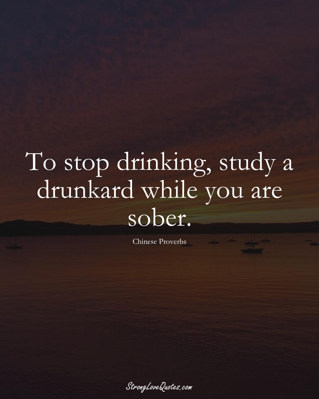 To stop drinking, study a drunkard while you are sober. (Chinese Sayings);  #AsianSayings