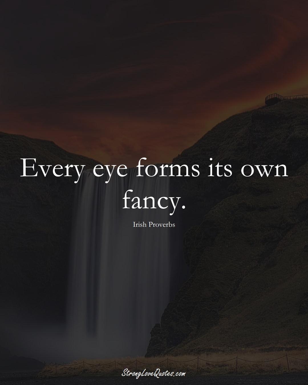 Every eye forms its own fancy. (Irish Sayings);  #EuropeanSayings