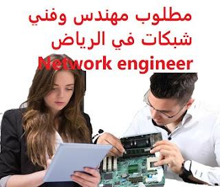 وظائف السعودية مطلوب مهندس وفني شبكات في الرياض Network engineer