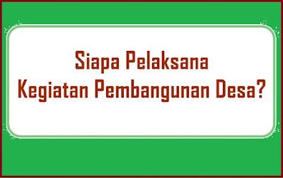 Pelaksana Kegiatan merupakan pelaksana aktivitas pembangunan