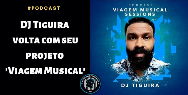 Podcast - DJ Tiguira volta com seu projeto 'Viagem Musical'