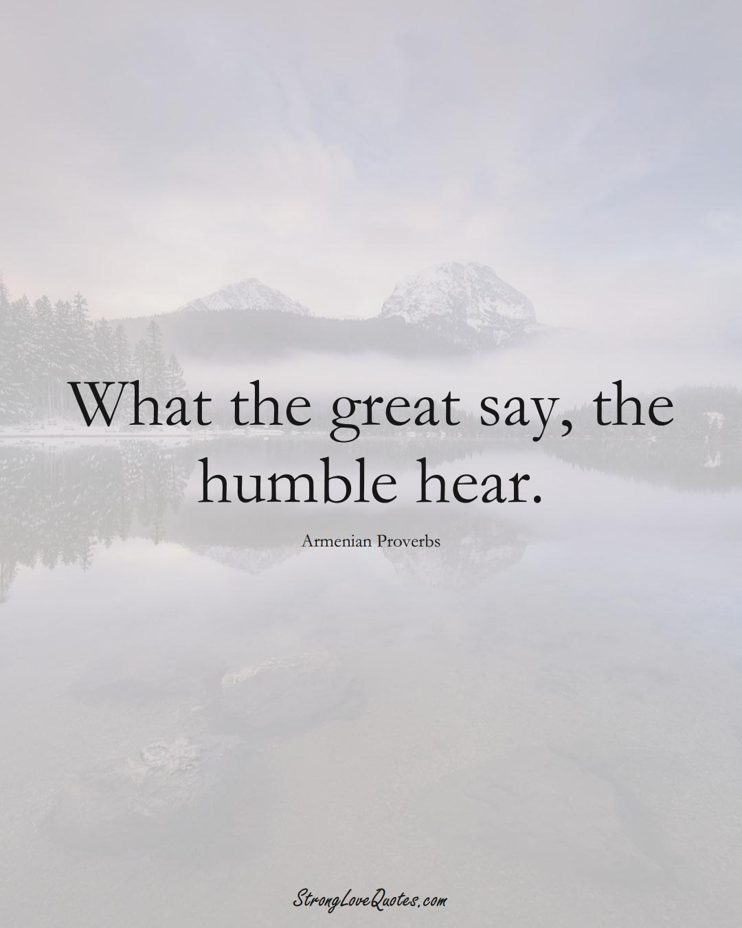 What the great say, the humble hear. (Armenian Sayings);  #AsianSayings