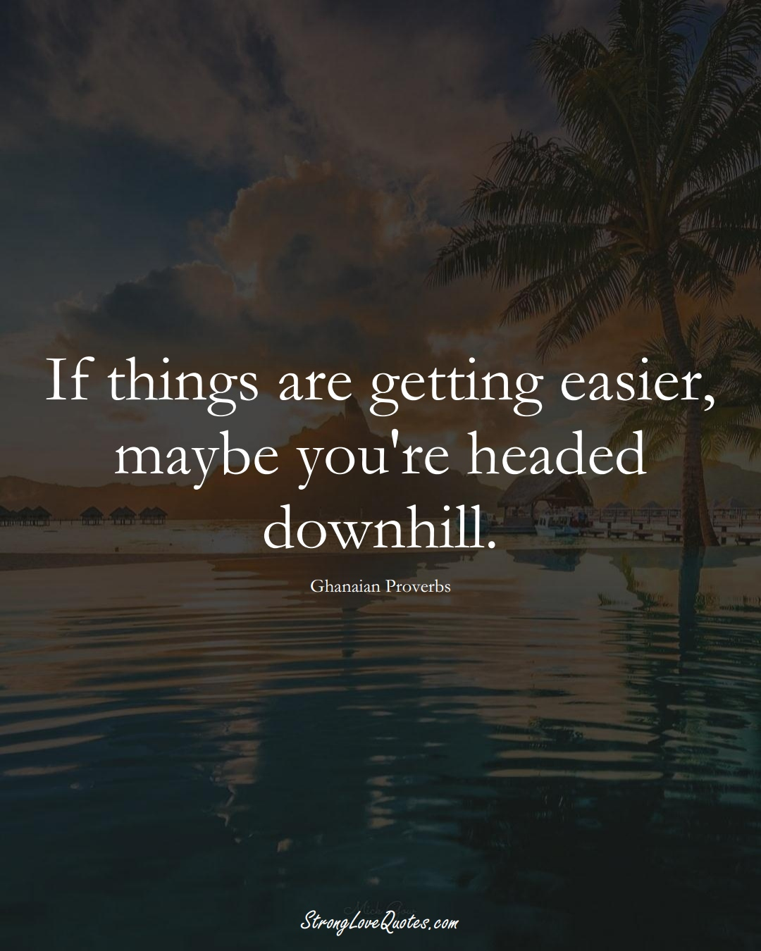 If things are getting easier, maybe you're headed downhill. (Ghanaian Sayings);  #AfricanSayings