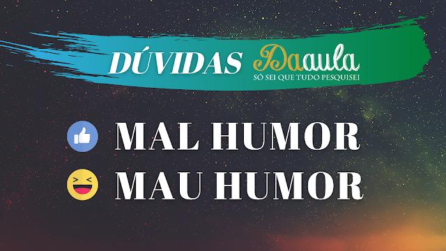 Qual a forma correta, Mau humor ou Mal humor?