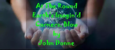 At the round earth's imagin'd corners, blow Your trumpets, angels, and arise, arise From death, you numberless infinities Of souls, and to your scattered bodies go, All whom the flood did, and fire shall o'erthrow, All whom war, dearth, age, agues, tyrannies, Despair, law, chance, hath slain, and you whose eyes, Shall behold God, and never taste death's woe.