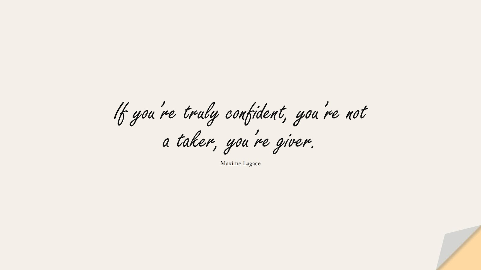 If you're truly confident, you're not a taker, you're giver. (Maxime Lagace);  #SelfEsteemQuotes