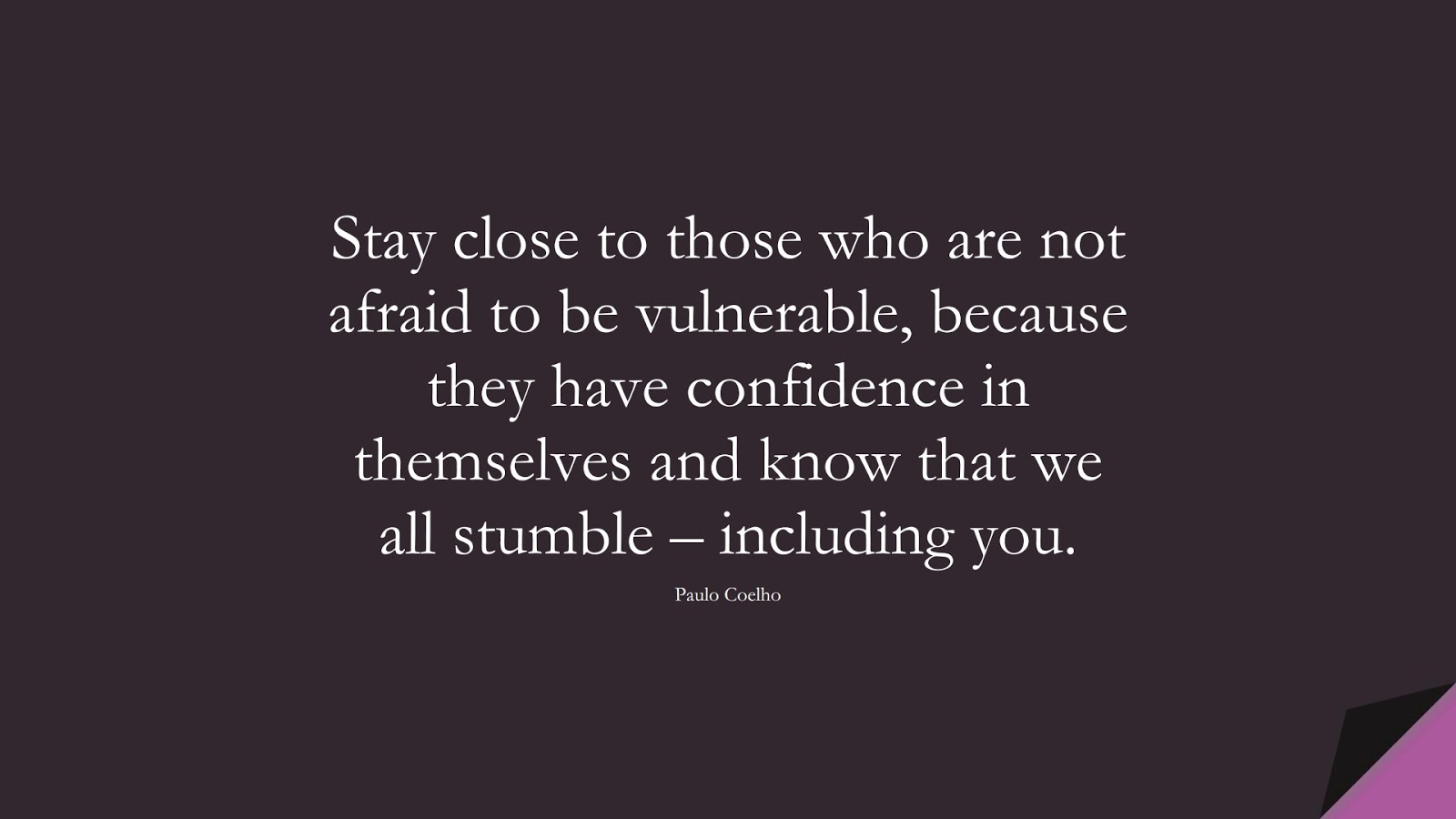 Stay close to those who are not afraid to be vulnerable, because they have confidence in themselves and know that we all stumble – including you. (Paulo Coelho);  #RelationshipQuotes