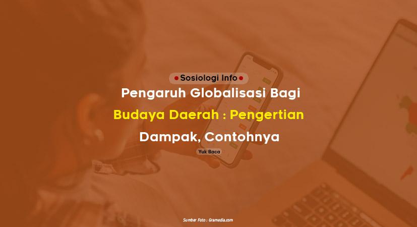 Pengaruh Globalisasi Bagi Budaya Daerah : Pengertian, Dampak, Contohnya
