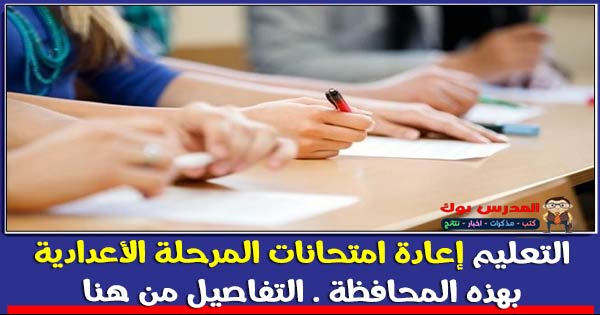 التعليم إعادة امتحانات المرحلة الأعدادية بهذه المحافظة