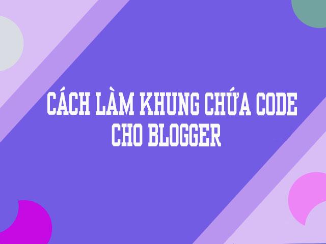 CÁCH LÀM KHUNG CHƯA CODE CHO BLOGGER