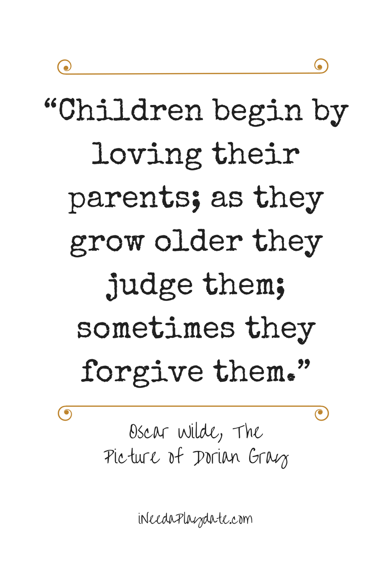 """Children begin by loving their parents; as they grow older they judge them; sometimes they forgive them."""