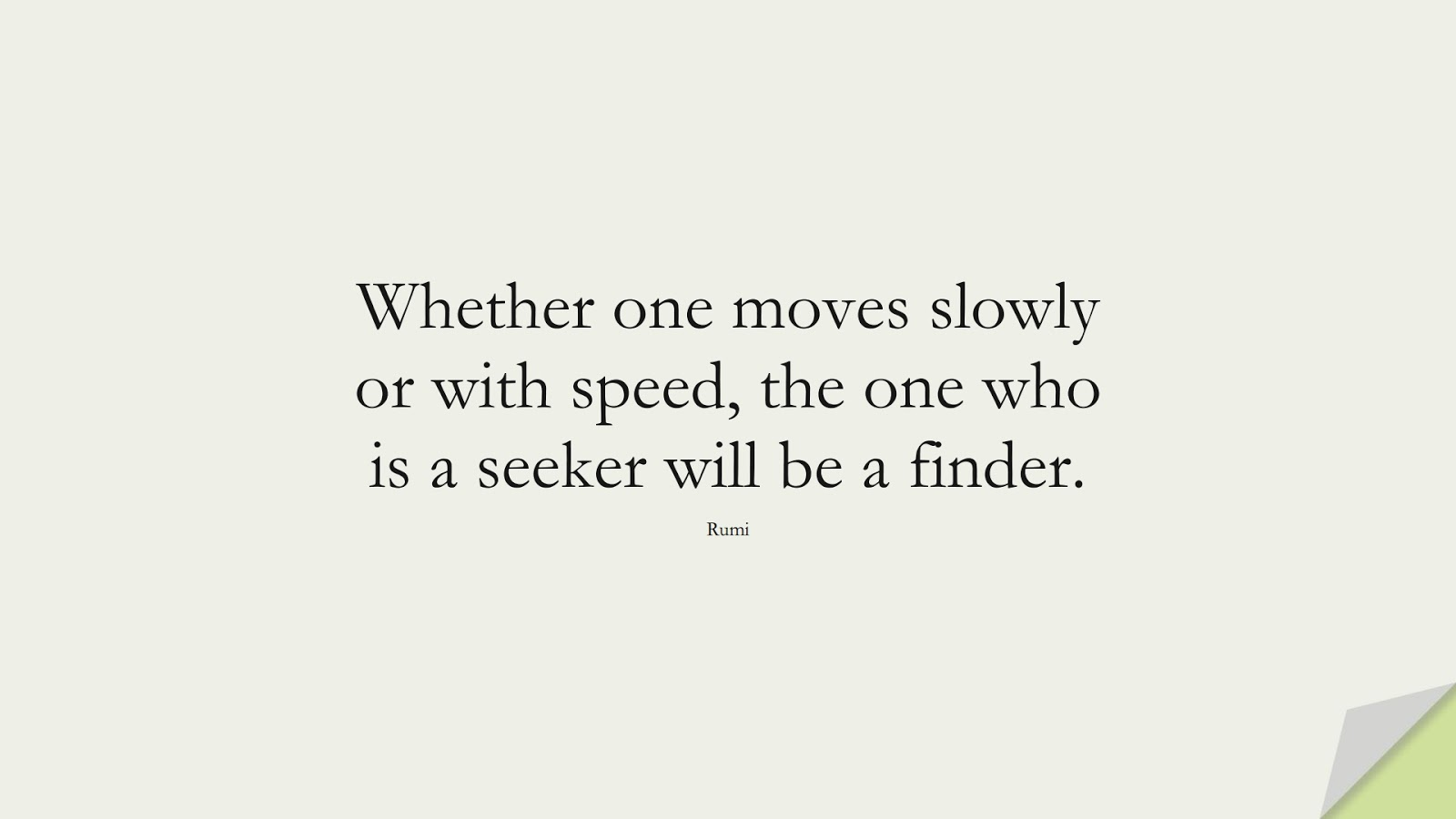 Whether one moves slowly or with speed, the one who is a seeker will be a finder. (Rumi);  #RumiQuotes