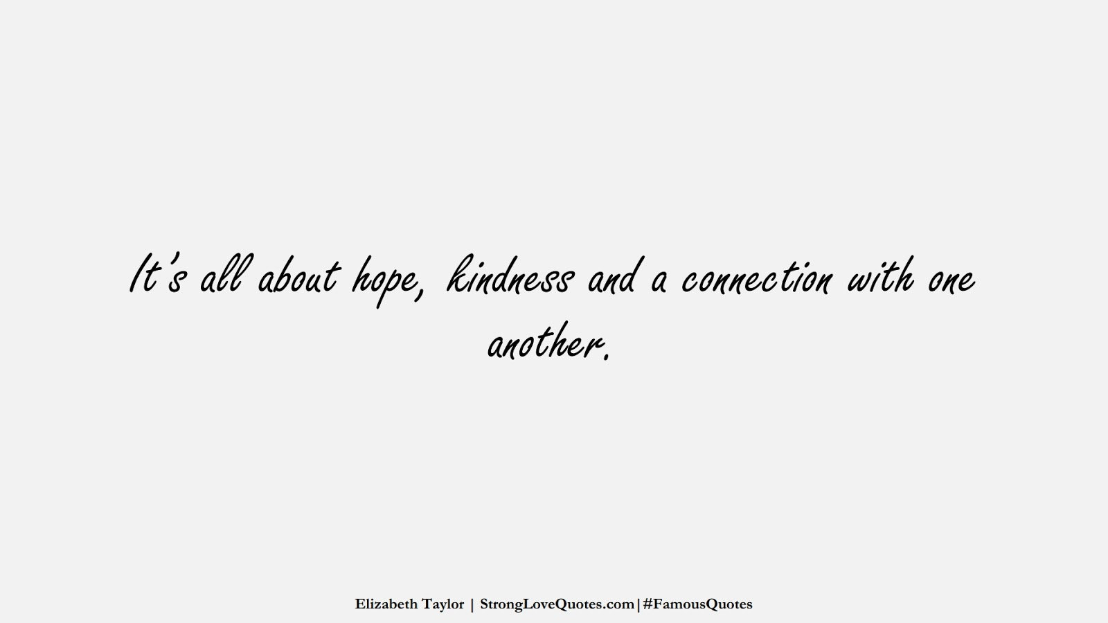 It's all about hope, kindness and a connection with one another. (Elizabeth Taylor);  #FamousQuotes