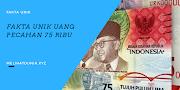 Fakta Unik Uang Pecahan 75 Ribu, Mulai dari Filosofinya dan juga Cara Mendapatkannya!