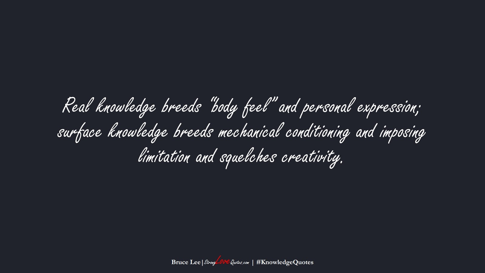 """Real knowledge breeds """"body feel"""" and personal expression; surface knowledge breeds mechanical conditioning and imposing limitation and squelches creativity. (Bruce Lee);  #KnowledgeQuotes"""