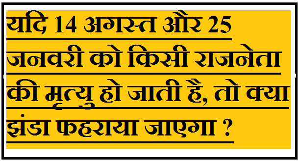 यदि 14 अगस्त और 25 जनवरी को किसी राजनेता की मृत्यु हो जाती है, तो क्या झंडा फहराया जाएगा ? -
