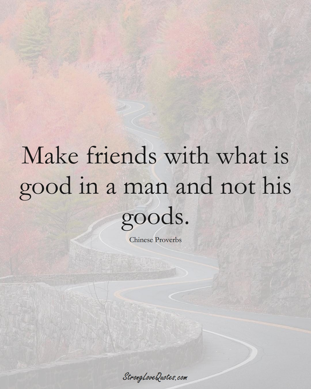 Make friends with what is good in a man and not his goods. (Chinese Sayings);  #AsianSayings