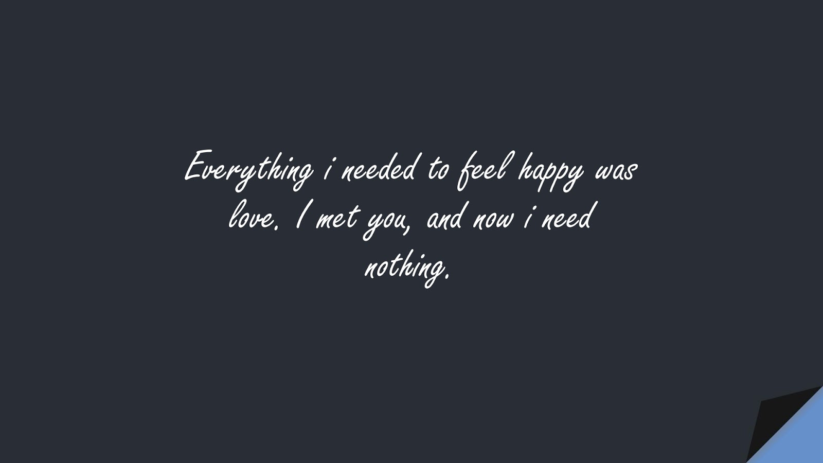 Everything i needed to feel happy was love. I met you, and now i need nothing.FALSE