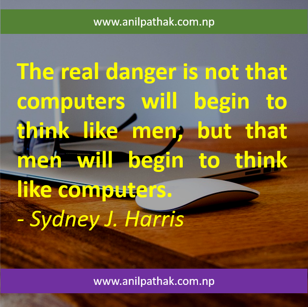 The real danger is not that computers will begin to think like men, but that men will begin to think like computers.  - Sydney J. Harris