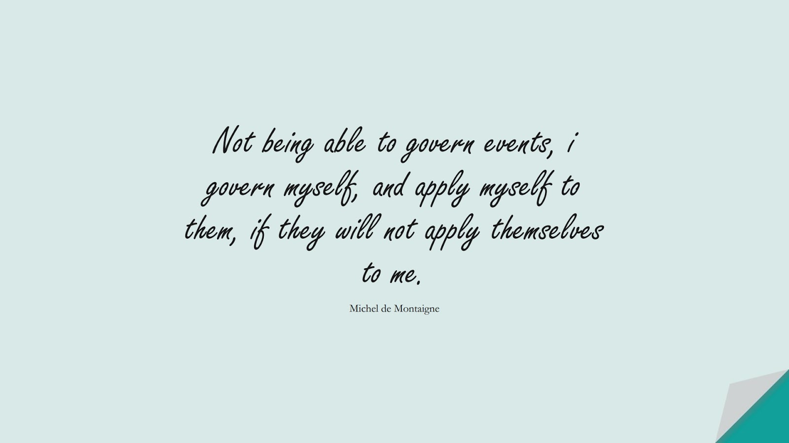 Not being able to govern events, i govern myself, and apply myself to them, if they will not apply themselves to me. (Michel de Montaigne);  #BestQuotes
