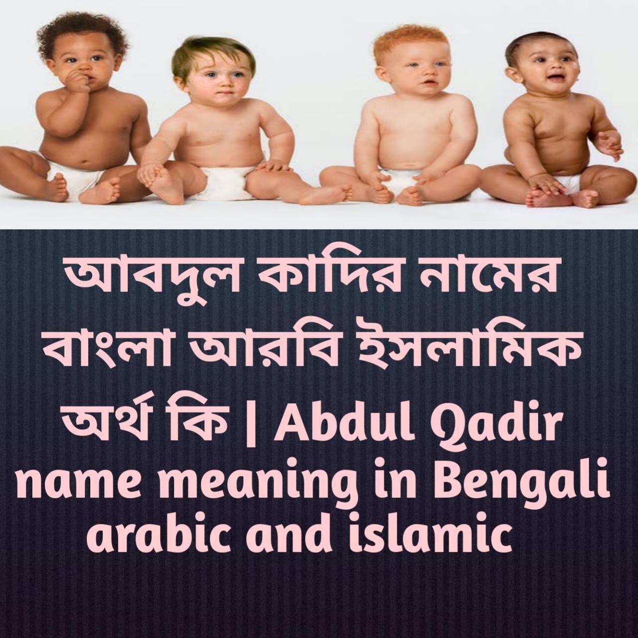 আবদুল কাদির নামের অর্থ কি, আবদুল কাদির নামের বাংলা অর্থ কি, আবদুল কাদির নামের ইসলামিক অর্থ কি, Abdul Qadir name meaning in Bengali, আবদুল কাদির কি ইসলামিক নাম,