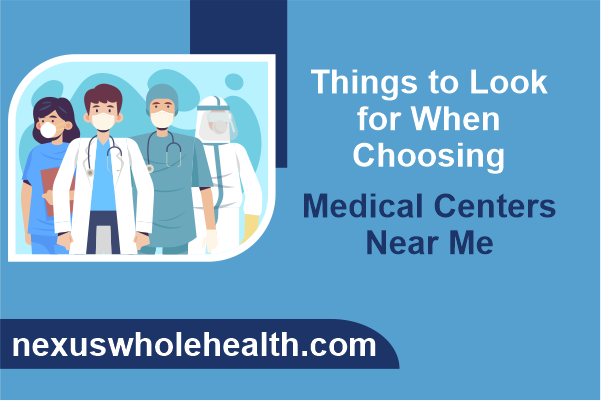 Things to Look for When Choosing Medical Centers Near Me