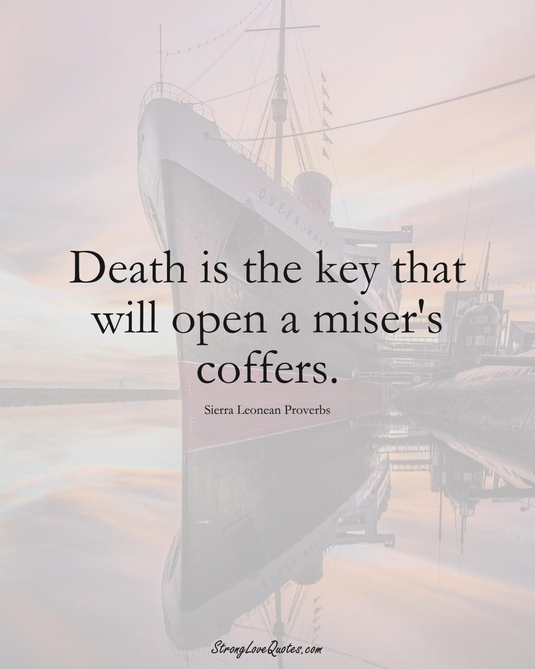 Death is the key that will open a miser's coffers. (Sierra Leonean Sayings);  #AfricanSayings