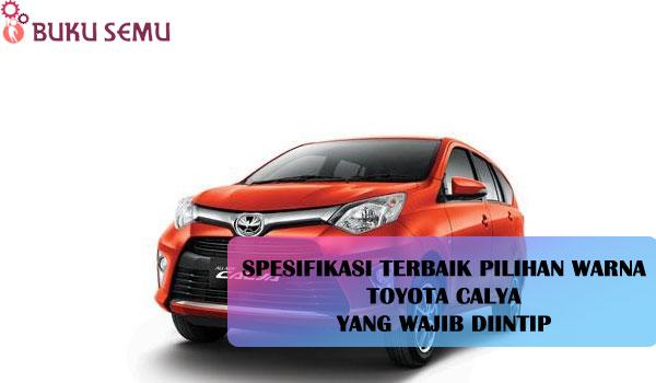 Spesifikasi Terbaik Pilihan Warna Toyota Calya yang Wajib Diintip. bukusemu