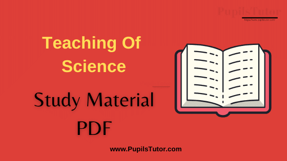 (Pedagogy of Science) Teaching Of Science Book, Notes and Study Material in English for B.Ed First Year, BEd 1st and 2nd Semester Download Free PDF