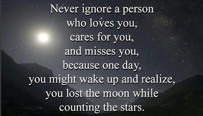 Quotes about friends:Never ignore a person who loves you, cares for you, and misses you, because one day, you might wake up and realize you lost the moon while counting the stars.