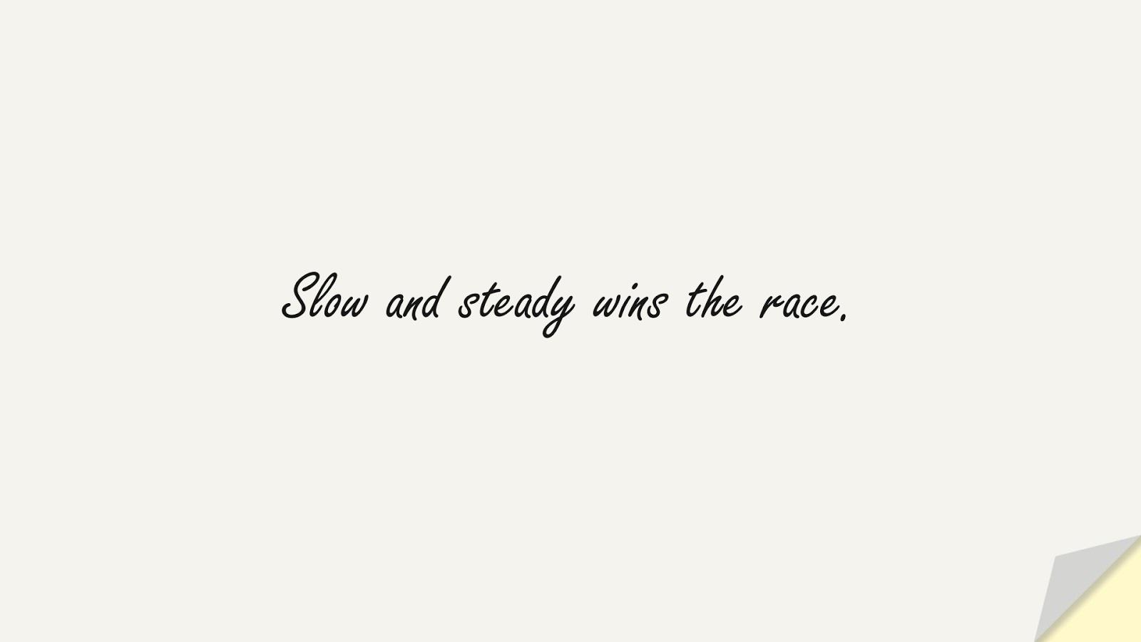 Slow and steady wins the race.FALSE