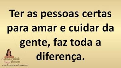 Ter as pessoas certas para amar e cuidar da gente, faz toda a diferença.