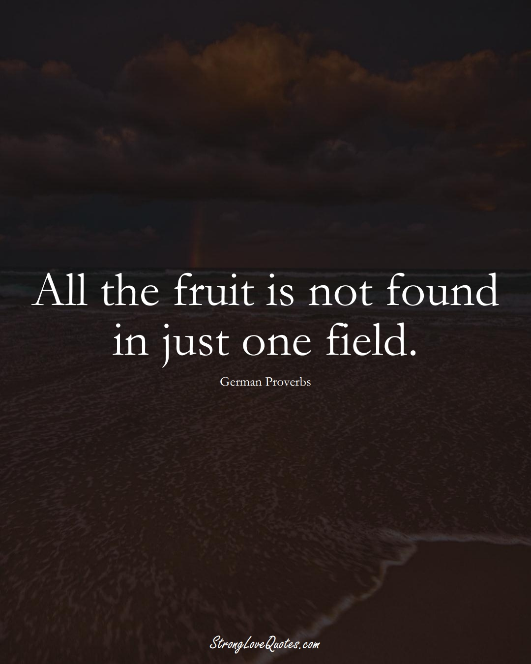 All the fruit is not found in just one field. (German Sayings);  #EuropeanSayings