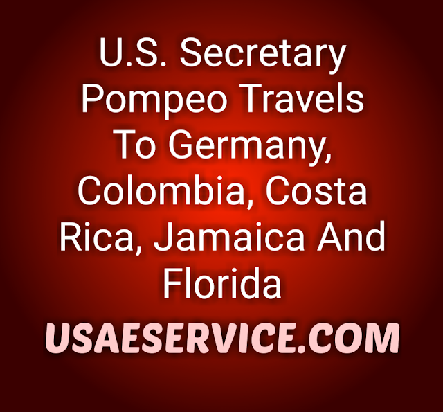 U.S. Secretary Pompeo Travels Germany, Colombia, Costa Rica, Jamaica Florida