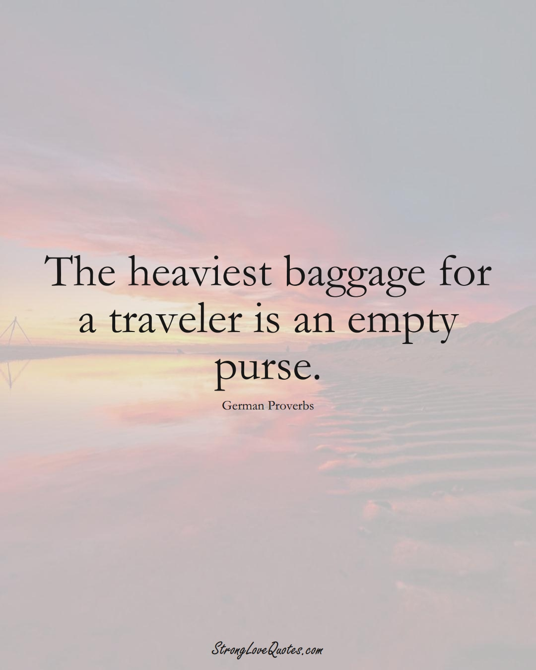 The heaviest baggage for a traveler is an empty purse. (German Sayings);  #EuropeanSayings