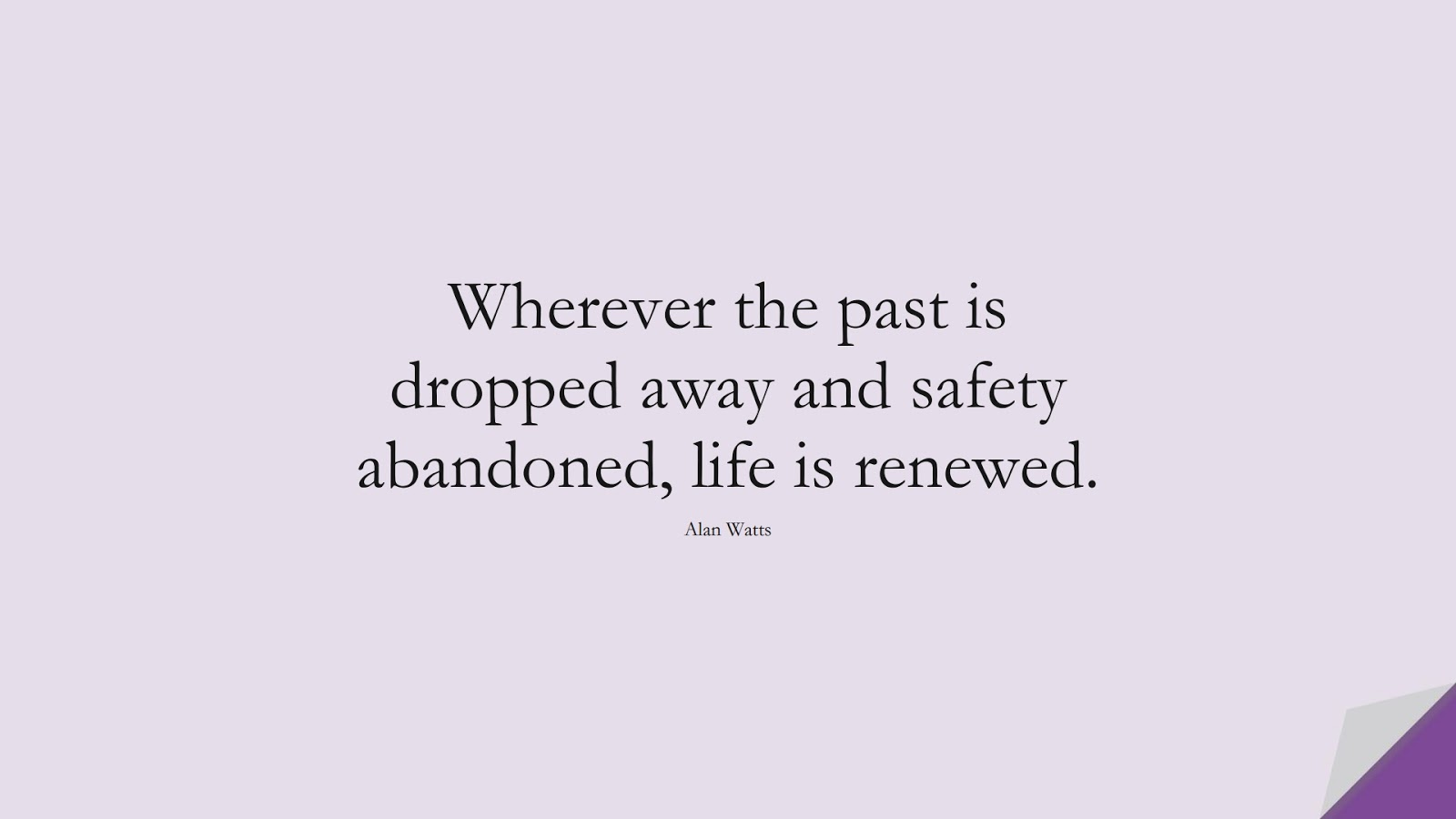 Wherever the past is dropped away and safety abandoned, life is renewed. (Alan Watts);  #DepressionQuotes