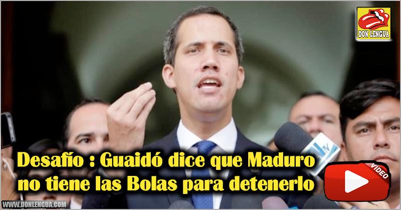 Desafío : Guaidó dice que Maduro no tiene las Bolas para detenerlo