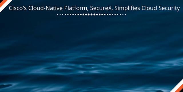 Cisco's Cloud-Native Platform, SecureX, Simplifies Cloud Security