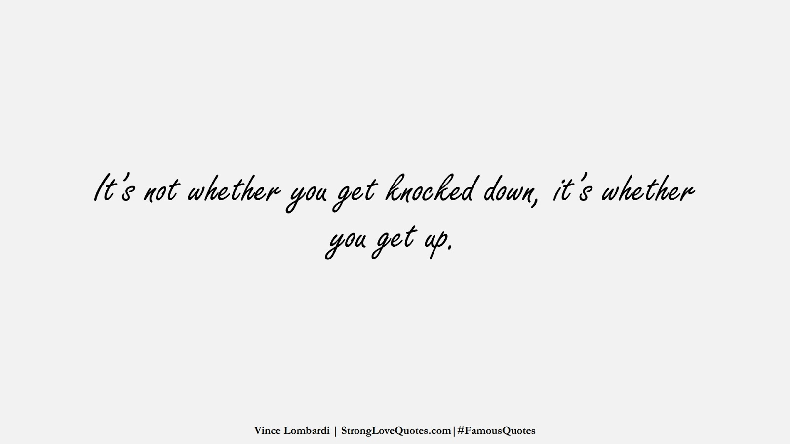 It's not whether you get knocked down, it's whether you get up. (Vince Lombardi);  #FamousQuotes
