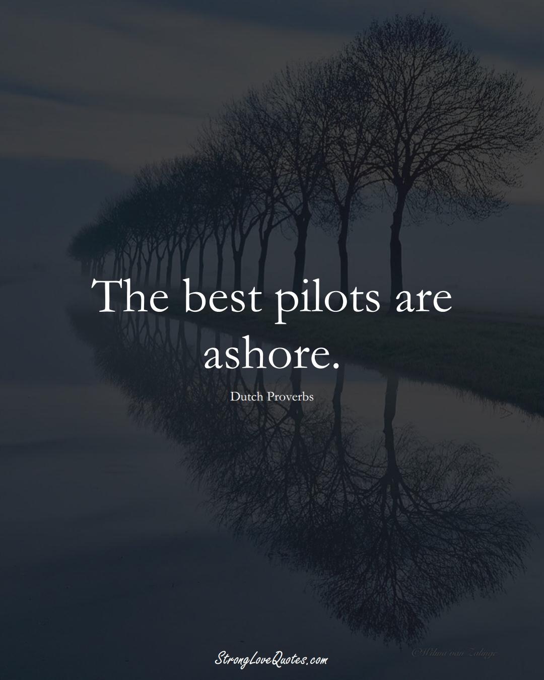 The best pilots are ashore. (Dutch Sayings);  #EuropeanSayings