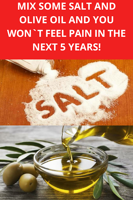 MIX SOME SALT AND OLIVE OIL AND YOU WON`T FEEL PAIN IN THE NEXT 5 YEARS!