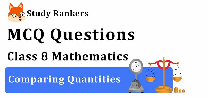 MCQ Questions for Class 8 Maths: Ch 8 Comparing Quantities