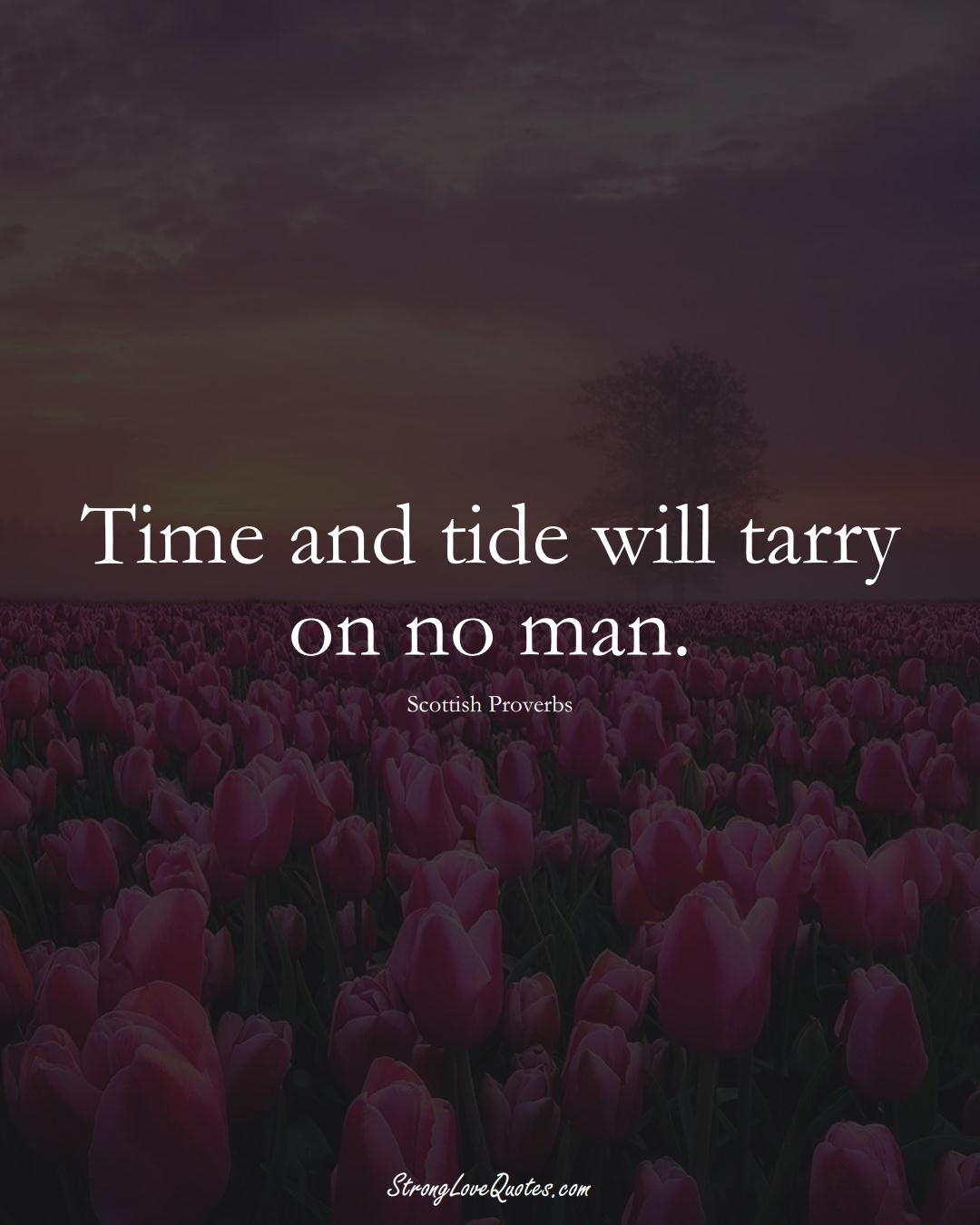 Time and tide will tarry on no man. (Scottish Sayings);  #EuropeanSayings