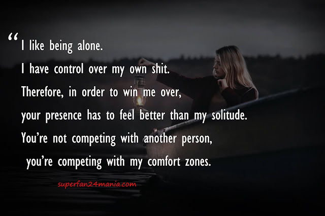 """""""I like being alone. I have control over my own shit. Therefore, in order to win me over, your presence has to feel better than my solitude. You're not competing with another person, you're competing with my comfort zones."""""""