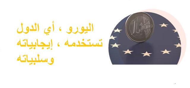 اليورو ، أي الدول تستخدمه ، إيجابياته وسلبياته