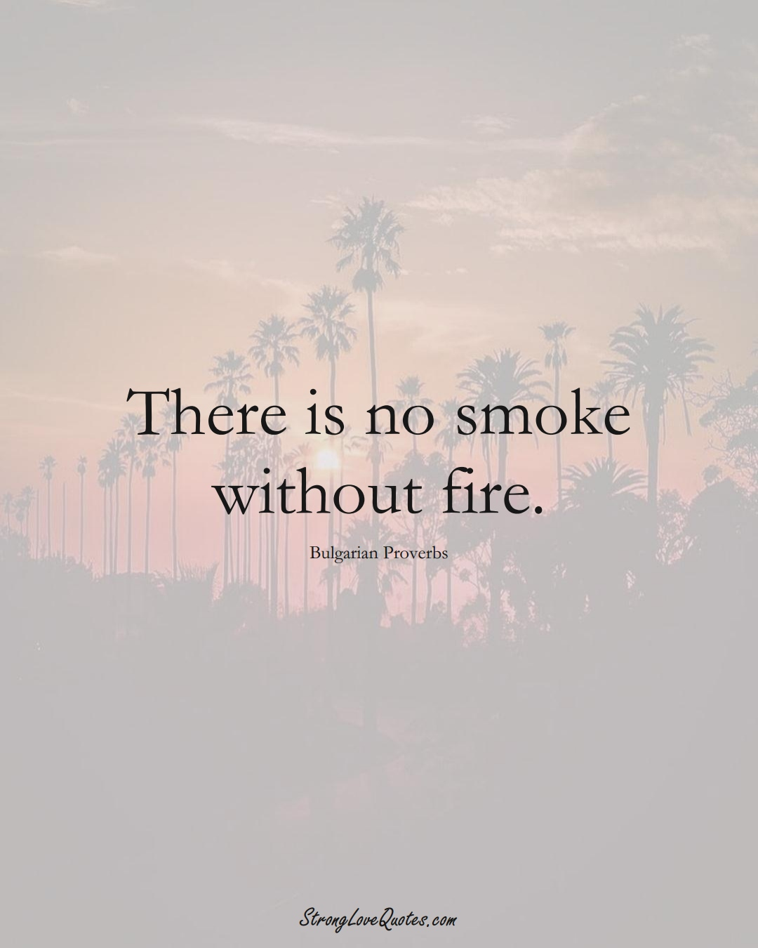 There is no smoke without fire. (Bulgarian Sayings);  #EuropeanSayings